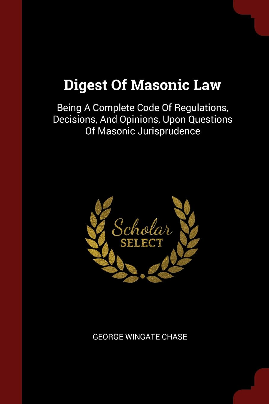 Digest Of Masonic Law. Being A Complete Code Of Regulations, Decisions, And Opinions, Upon Questions Of Masonic Jurisprudence