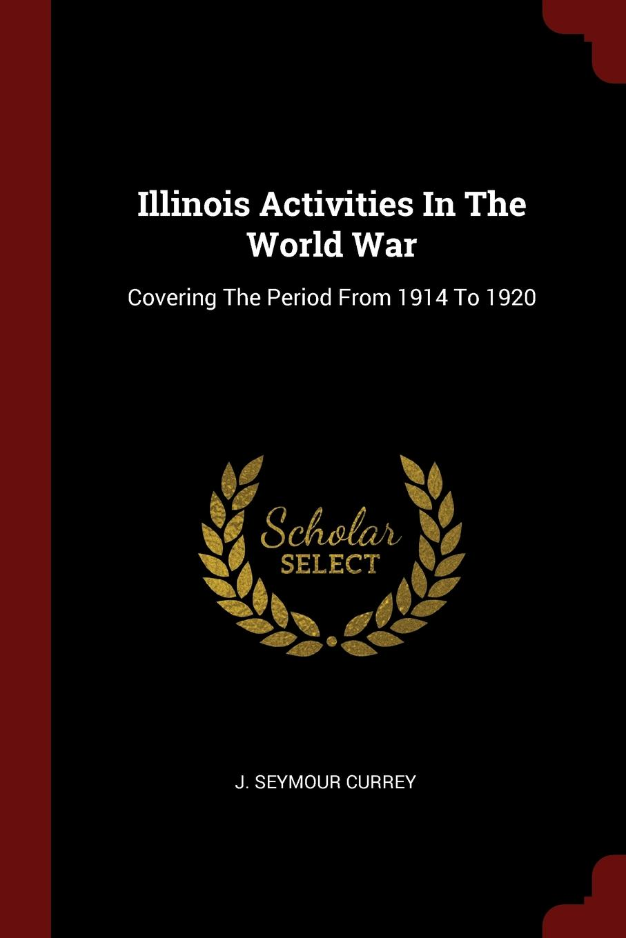 J. Seymour Currey Illinois Activities In The World War. Covering The Period From 1914 To 1920