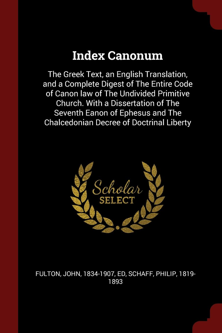 Index Canonum. The Greek Text, an English Translation, and a Complete Digest of The Entire Code of Canon law of The Undivided Primitive Church. With a Dissertation of The Seventh Eanon of Ephesus and The Chalcedonian Decree of Doctrinal Liberty