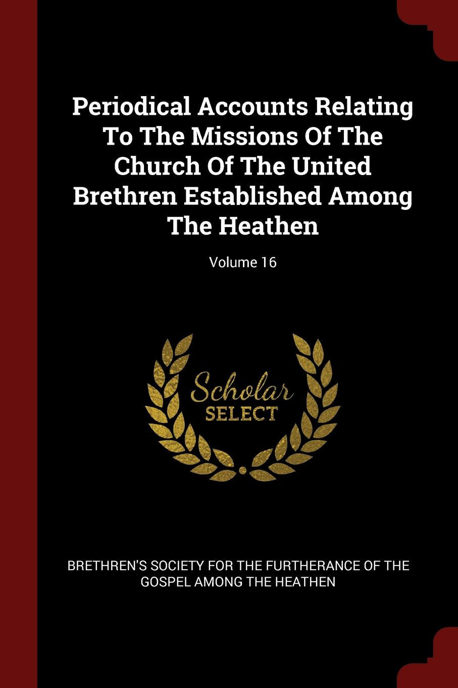 Periodical Accounts Relating To The Missions Of The Church Of The United Brethren Established Among The Heathen; Volume 16 periodical accounts relating to the missions of the church of the volume 26