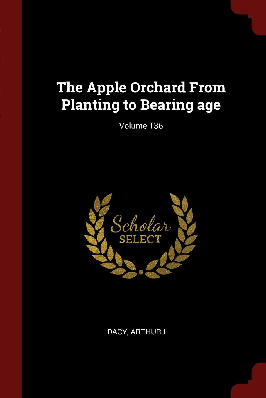 Dacy Arthur L. The Apple Orchard From Planting to Bearing age; Volume 136