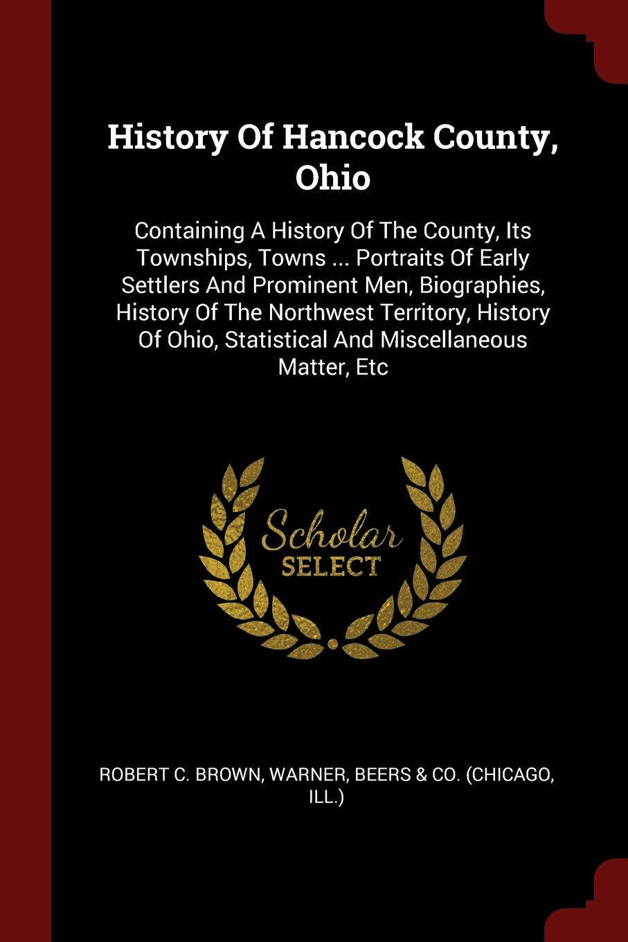 Robert C. Brown, Warner History Of Hancock County, Ohio. Containing A History Of The County, Its Townships, Towns ... Portraits Of Early Settlers And Prominent Men, Biographies, History Of The Northwest Territory, History Of Ohio, Statistical And Miscellaneous Matter, Etc