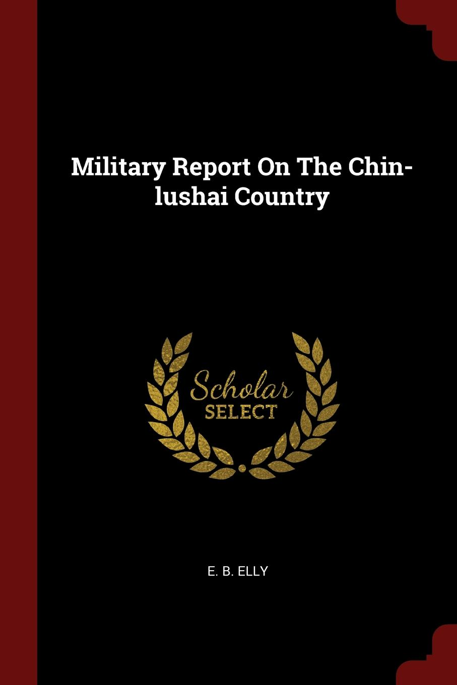E. B. Elly Military Report On The Chin-lushai Country