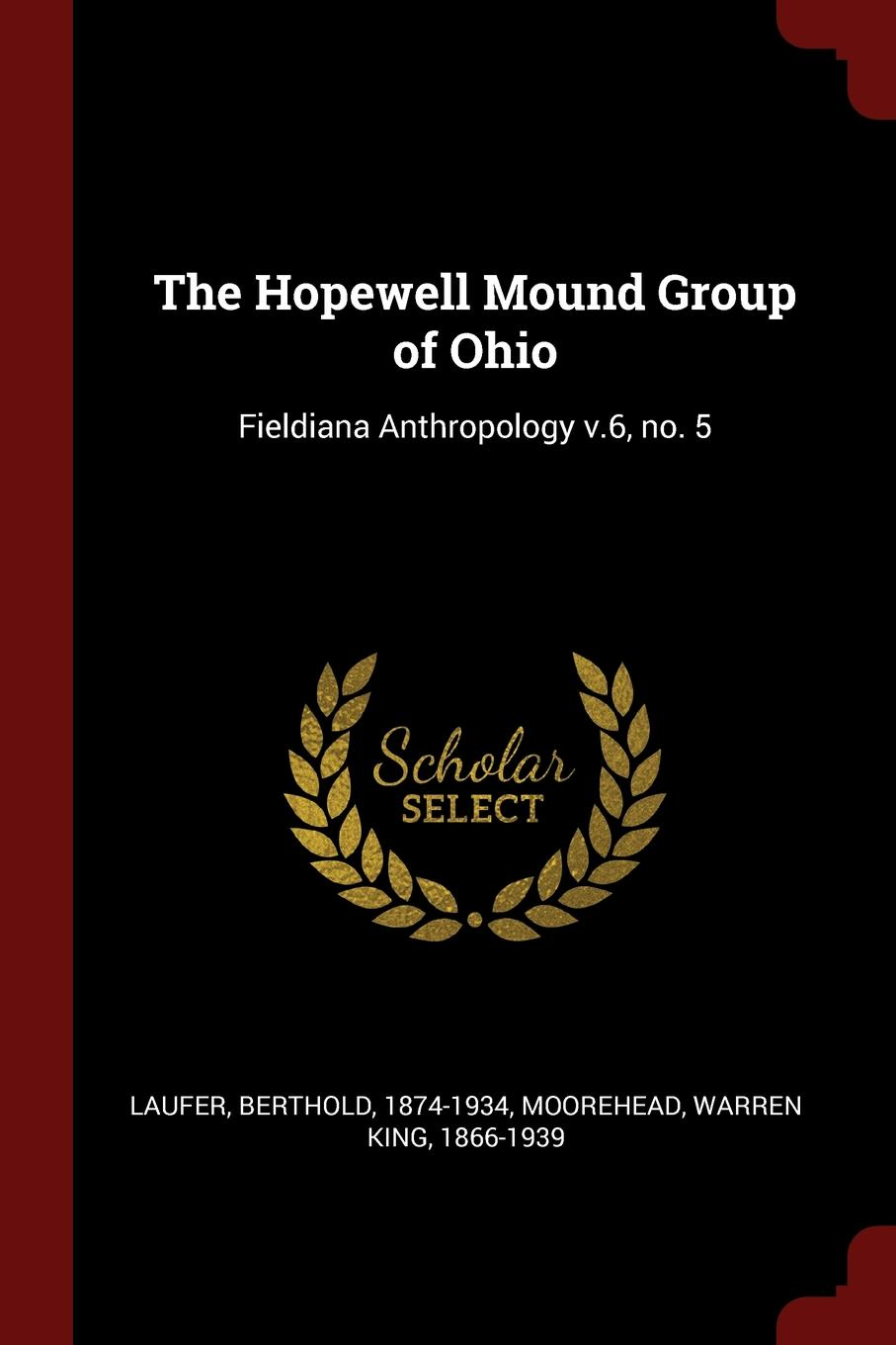 Berthold Laufer, Warren King Moorehead The Hopewell Mound Group of Ohio. Fieldiana Anthropology v.6, no. 5