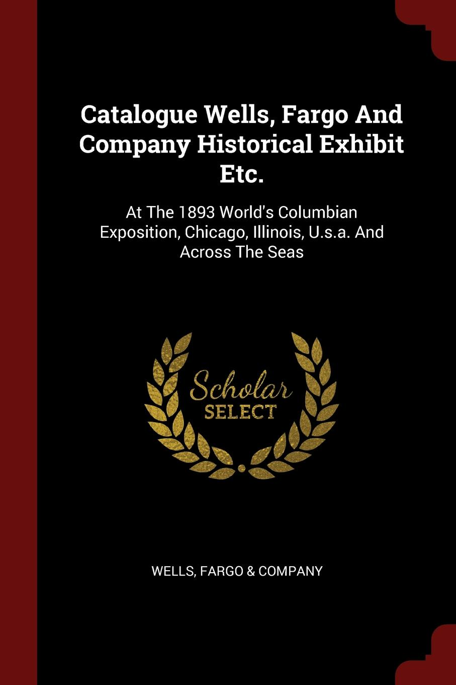 Catalogue Wells, Fargo And Company Historical Exhibit Etc. At The 1893 World.s Columbian Exposition, Chicago, Illinois, U.s.a. And Across The Seas