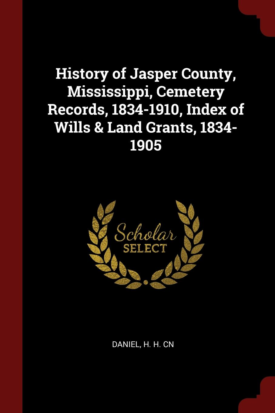History of Jasper County, Mississippi, Cemetery Records, 1834-1910, Index of Wills . Land Grants, 1834-1905