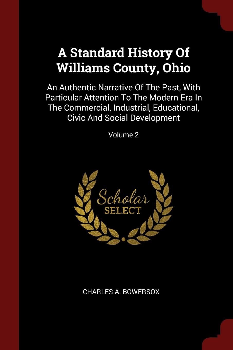 Charles A. Bowersox A Standard History Of Williams County, Ohio. An Authentic Narrative Of The Past, With Particular Attention To The Modern Era In The Commercial, Industrial, Educational, Civic And Social Development; Volume 2