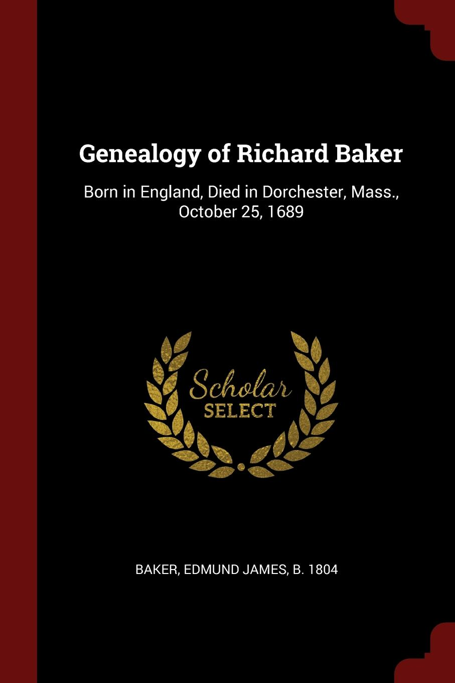 Edmund James Baker Genealogy of Richard Baker. Born in England, Died in Dorchester, Mass., October 25, 1689