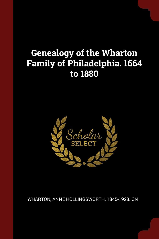 Anne Hollingsworth Wharton Genealogy of the Wharton Family of Philadelphia. 1664 to 1880