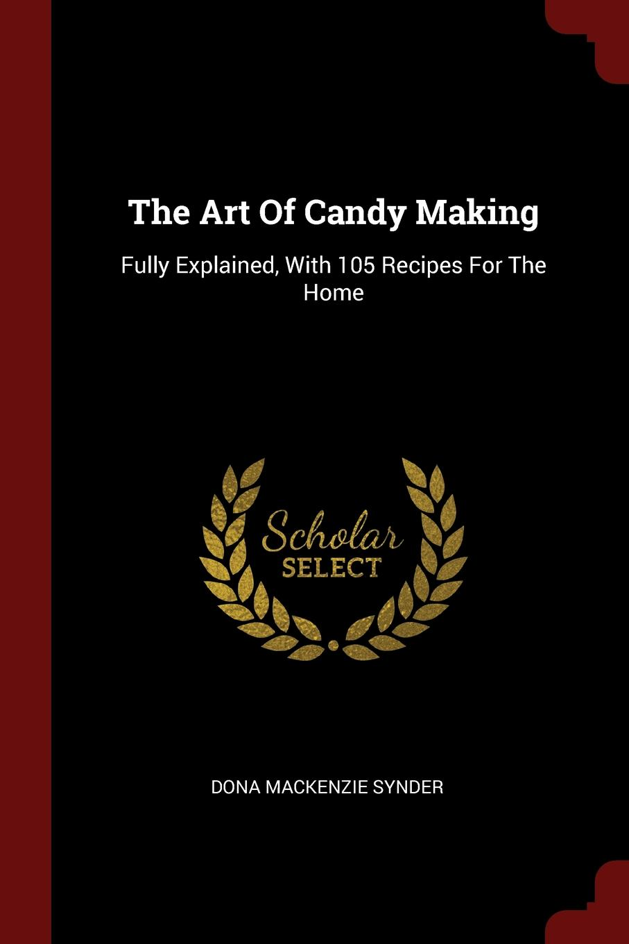 Dona MacKenzie Synder The Art Of Candy Making. Fully Explained, With 105 Recipes For The Home