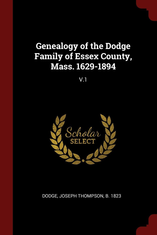 Joseph Thompson Dodge Genealogy of the Dodge Family of Essex County, Mass. 1629-1894. V.1
