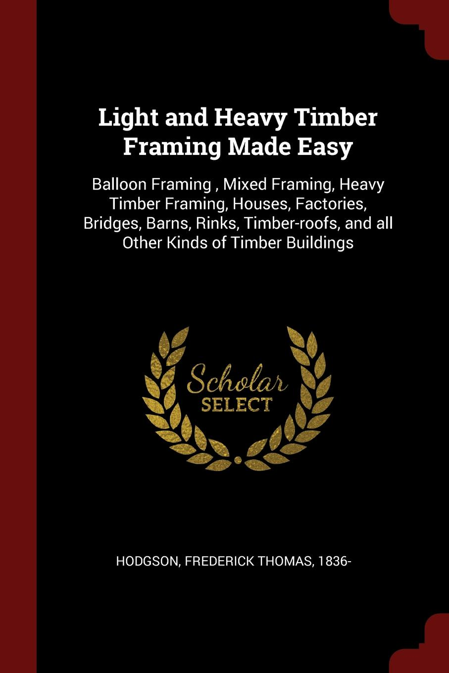 Frederick Thomas Hodgson Light and Heavy Timber Framing Made Easy. Balloon Framing , Mixed Framing, Heavy Timber Framing, Houses, Factories, Bridges, Barns, Rinks, Timber-roofs, and all Other Kinds of Timber Buildings