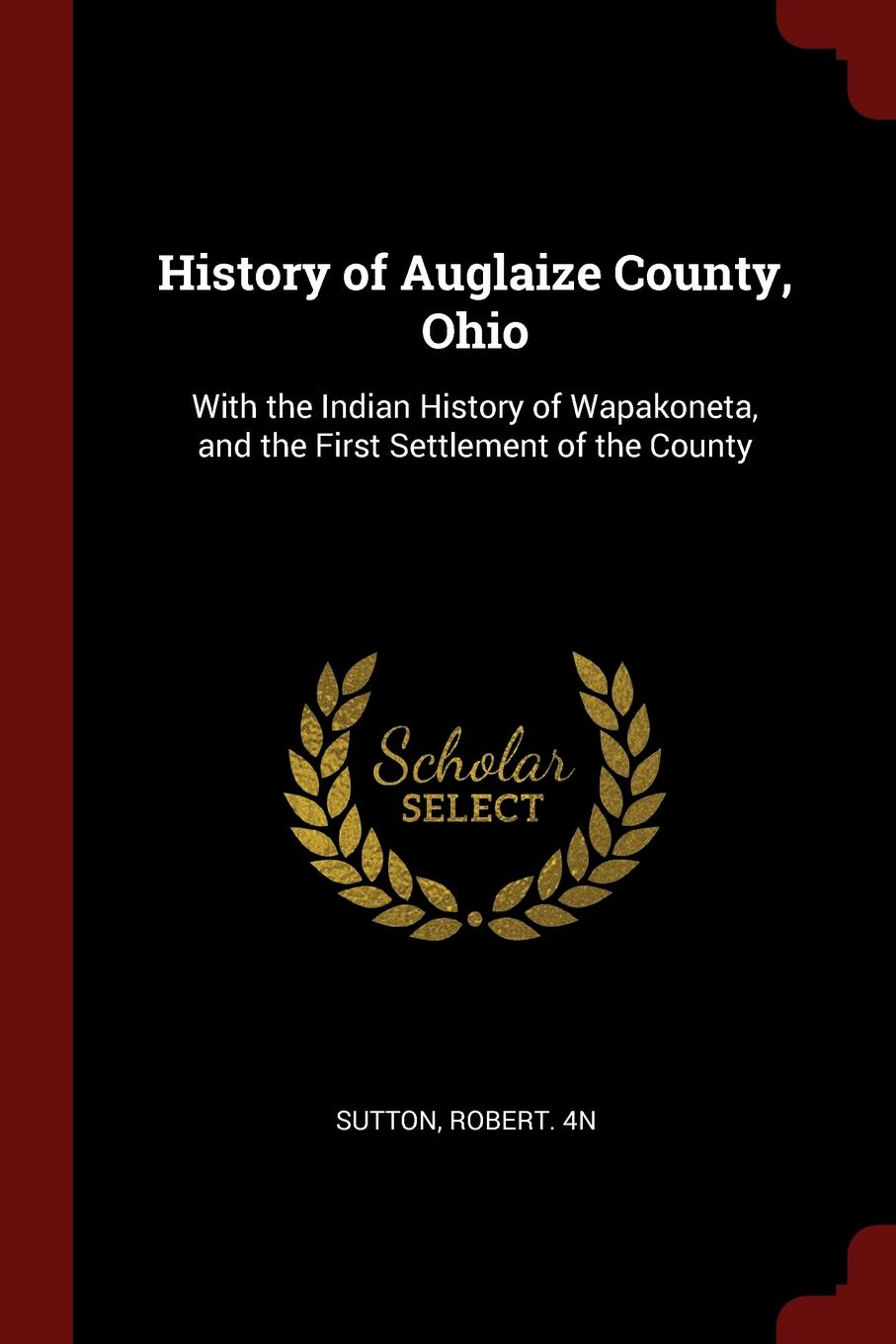 Robert 4n Sutton History of Auglaize County, Ohio. With the Indian History of Wapakoneta, and the First Settlement of the County