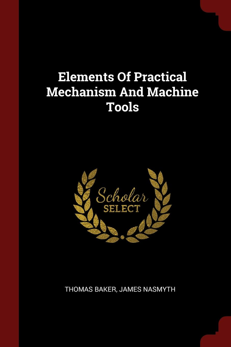 Thomas Baker, James Nasmyth Elements Of Practical Mechanism And Machine Tools