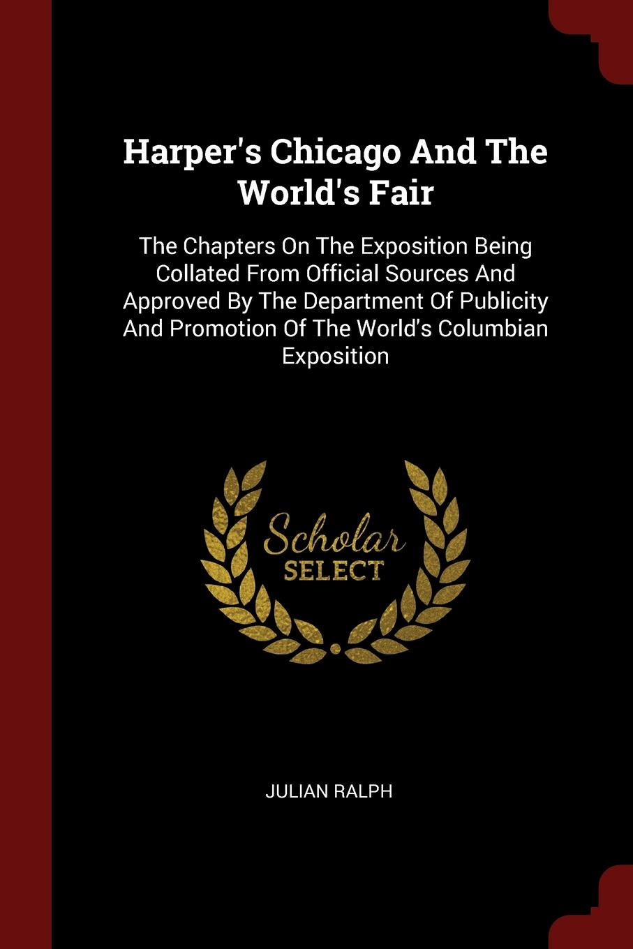 Julian Ralph Harper.s Chicago And The World.s Fair. The Chapters On The Exposition Being Collated From Official Sources And Approved By The Department Of Publicity And Promotion Of The World.s Columbian Exposition