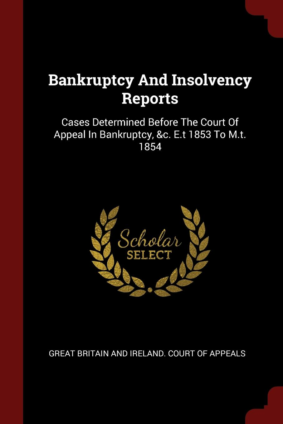 Bankruptcy And Insolvency Reports. Cases Determined Before The Court Of Appeal In Bankruptcy, .c. E.t 1853 To M.t. 1854