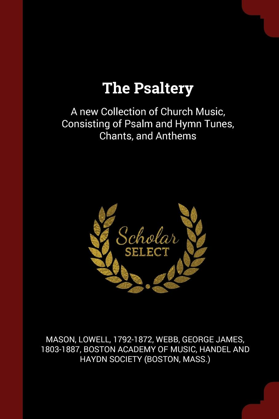 Lowell Mason, George James Webb The Psaltery. A new Collection of Church Music, Consisting of Psalm and Hymn Tunes, Chants, and Anthems lowell mason choir or union collection of church music consisting of a great variety of psalm and hymn tunes anthems etc