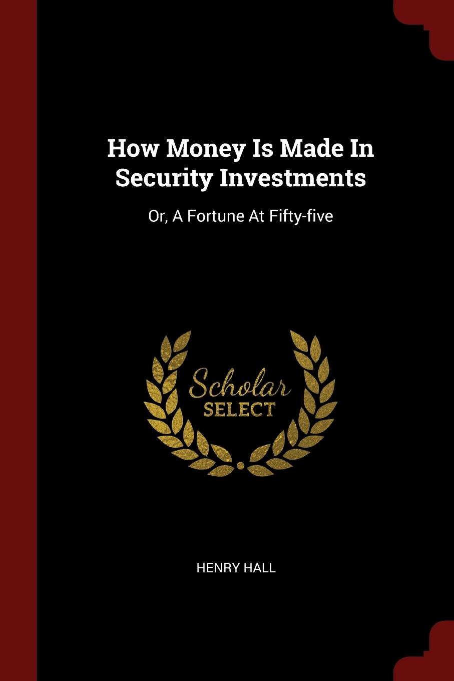 Henry Hall How Money Is Made In Security Investments. Or, A Fortune At Fifty-five