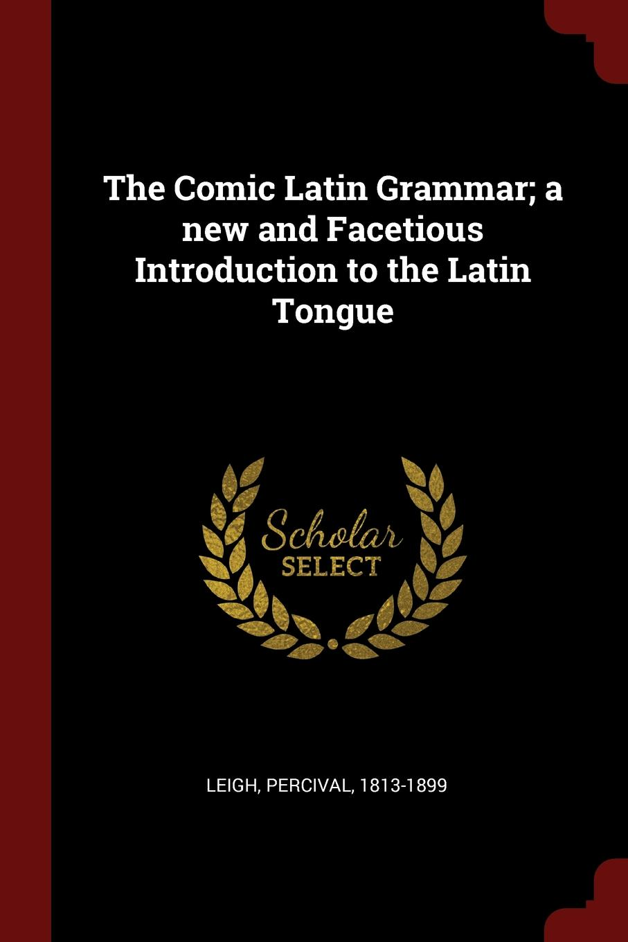 Percival Leigh The Comic Latin Grammar; a new and Facetious Introduction to the Latin Tongue leigh percival the comic english grammar a new and facetious introduction to the english tongue