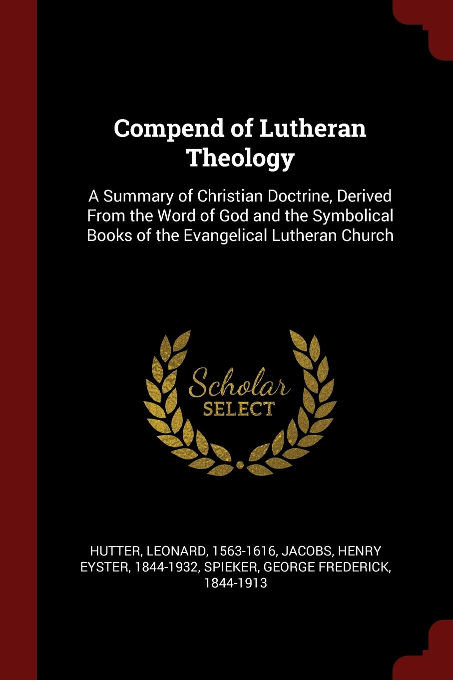 Leonard Hutter, Henry Eyster Jacobs, George Frederick Spieker Compend of Lutheran Theology. A Summary of Christian Doctrine, Derived From the Word of God and the Symbolical Books of the Evangelical Lutheran Church bente friedrich historical introductions to the symbolical books of the evangelical lutheran church