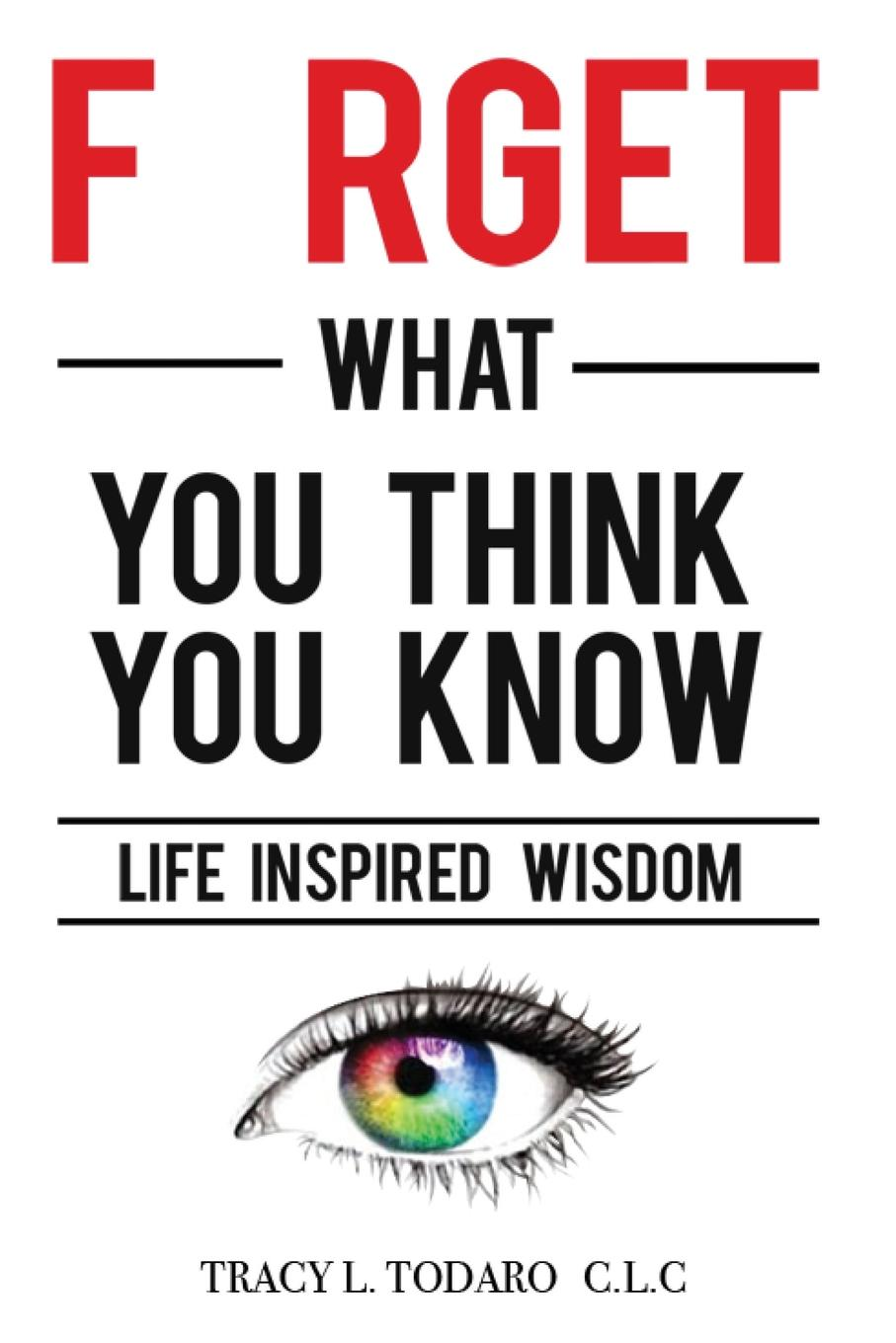 Tracy L Todaro Forget What You Think You Know. Life Inspired Wisdom how to free your mind