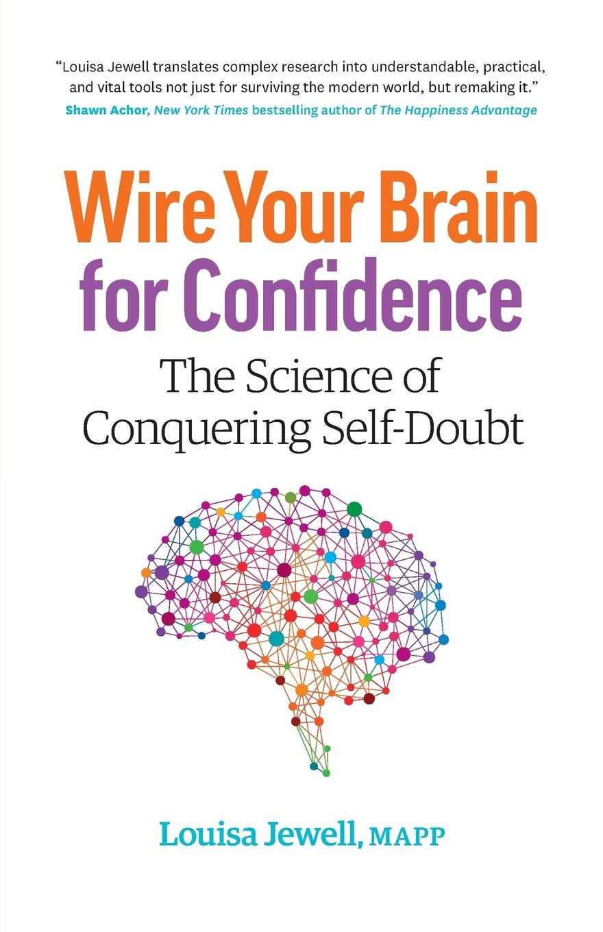 Louisa Jewell Wire Your Brain for Confidence. The Science of Conquering Self-Doubt george burns w happiness healing enhancement your casebook collection for applying positive psychology in therapy