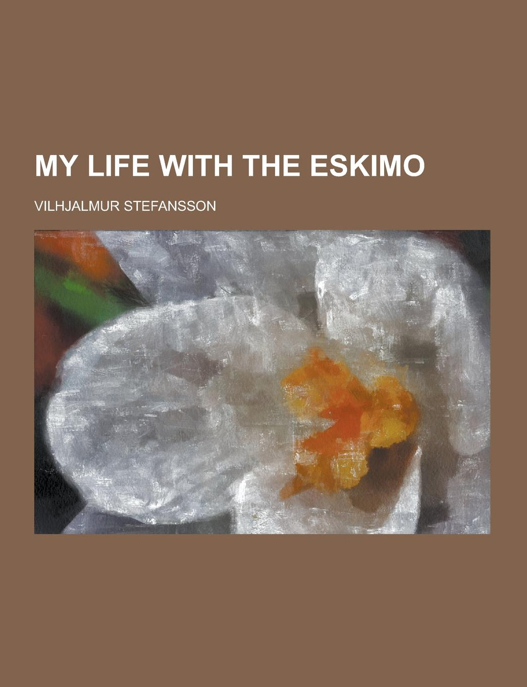Vilhjalmur Stefansson My Life with the Eskimo