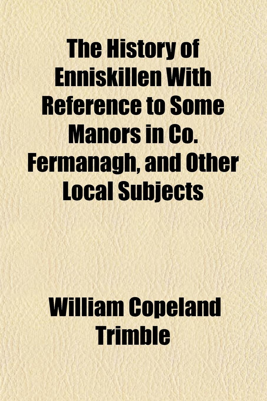 William Copeland Trimble The History of Enniskillen with Reference to Some Manors in Co. Fermanagh, and Other Local Subjects free shipping kayipht cm400ha1 24h can directly buy or contact the seller