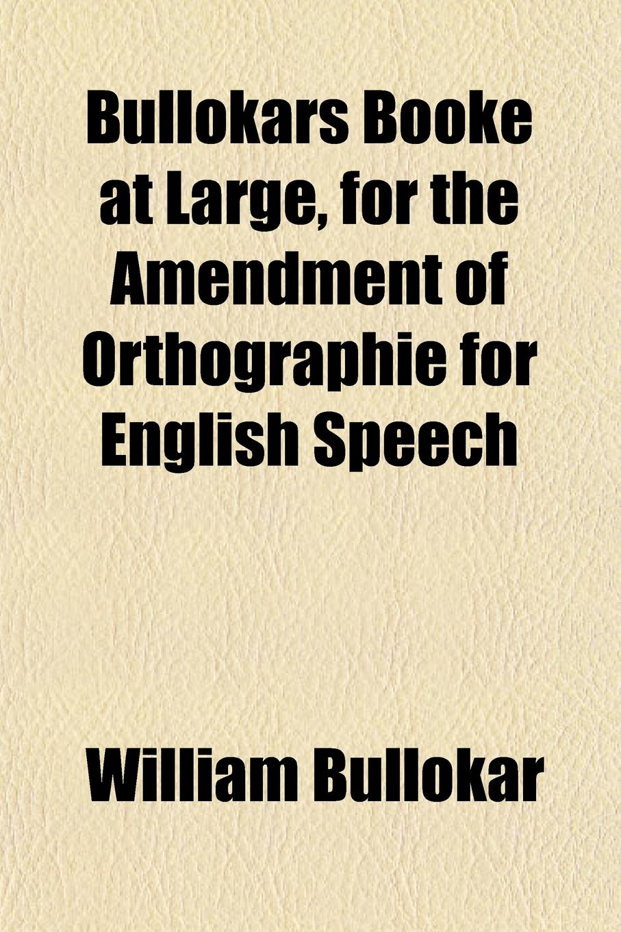 William Bullokar Bullokars Booke at Large, for the Amendment of Orthographie for English Speech william bullokar bullokars booke at large for the amendment of orthographie for english speech