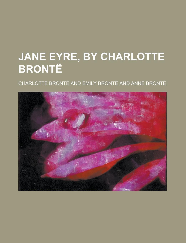 Charlotte Bronte Jane Eyre, by Charlotte Bronte
