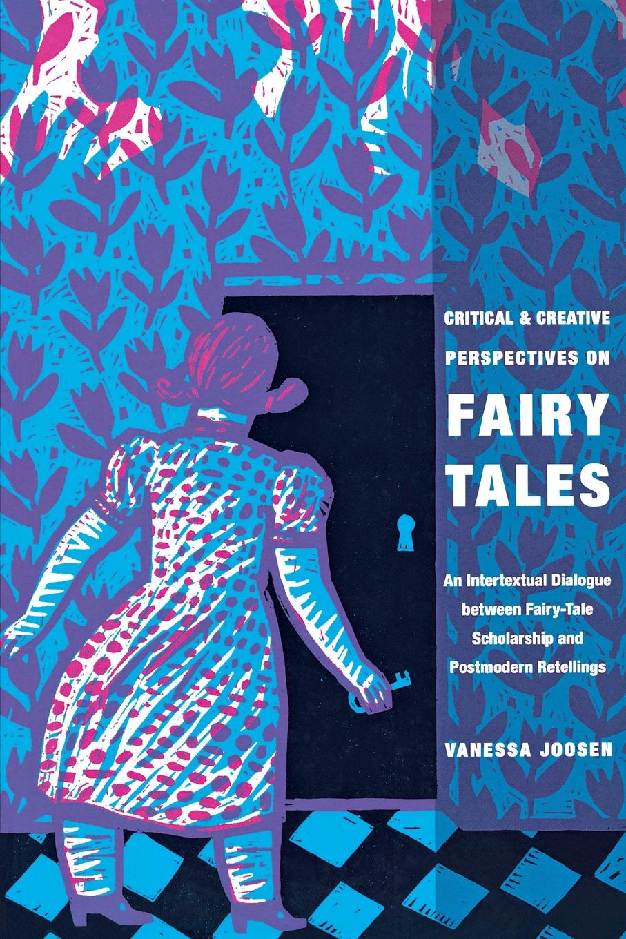 Vanessa Joosen Critical and Creative Perspectives on Fairy Tales. An Intertextual Dialogue Between Fairy-Tale Scholarship and Postmodern Retellings