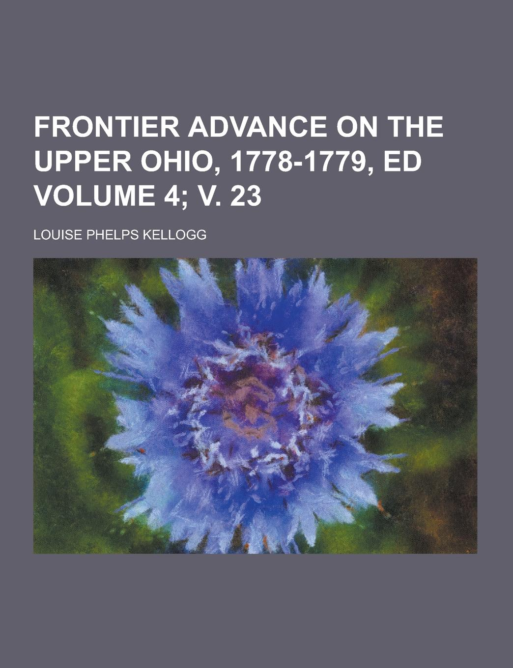 Louise Phelps Kellogg Frontier Advance on the Upper Ohio, 1778-1779, Ed Volume 4; V. 23