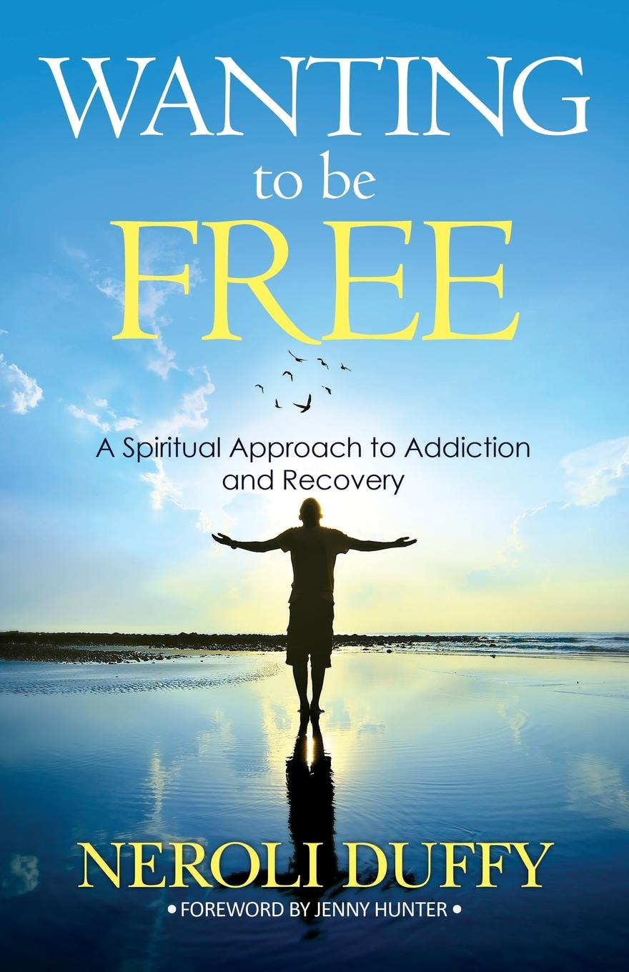 Neroli Duffy Wanting to Be Free. A Spiritual Approach to Addiction and Recovery paul davis addiction psychology and treatment