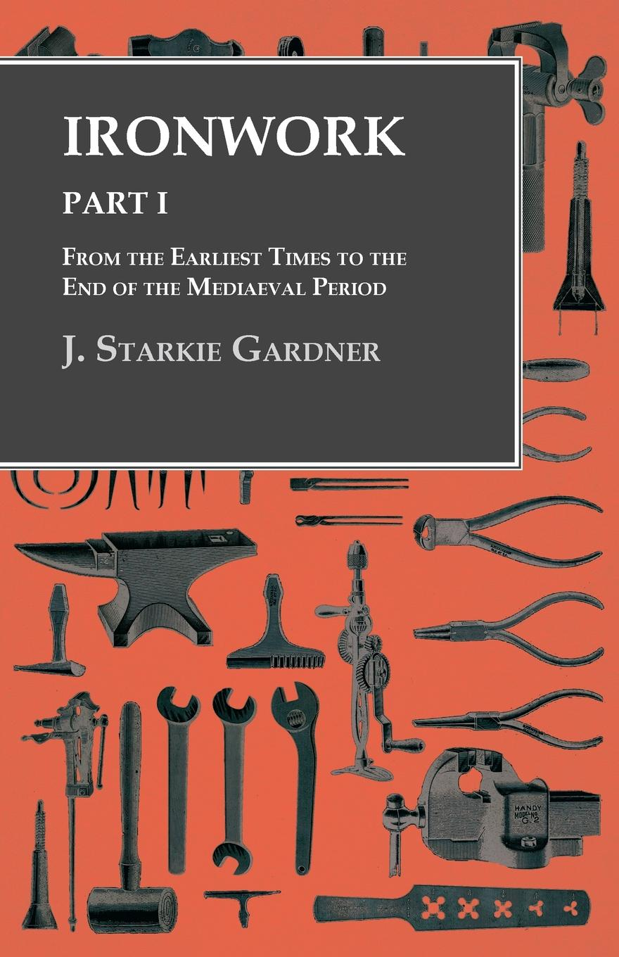 J. Starkie Gardner Ironwork - Part I - From the Earliest Times to the End of the Mediaeval Period