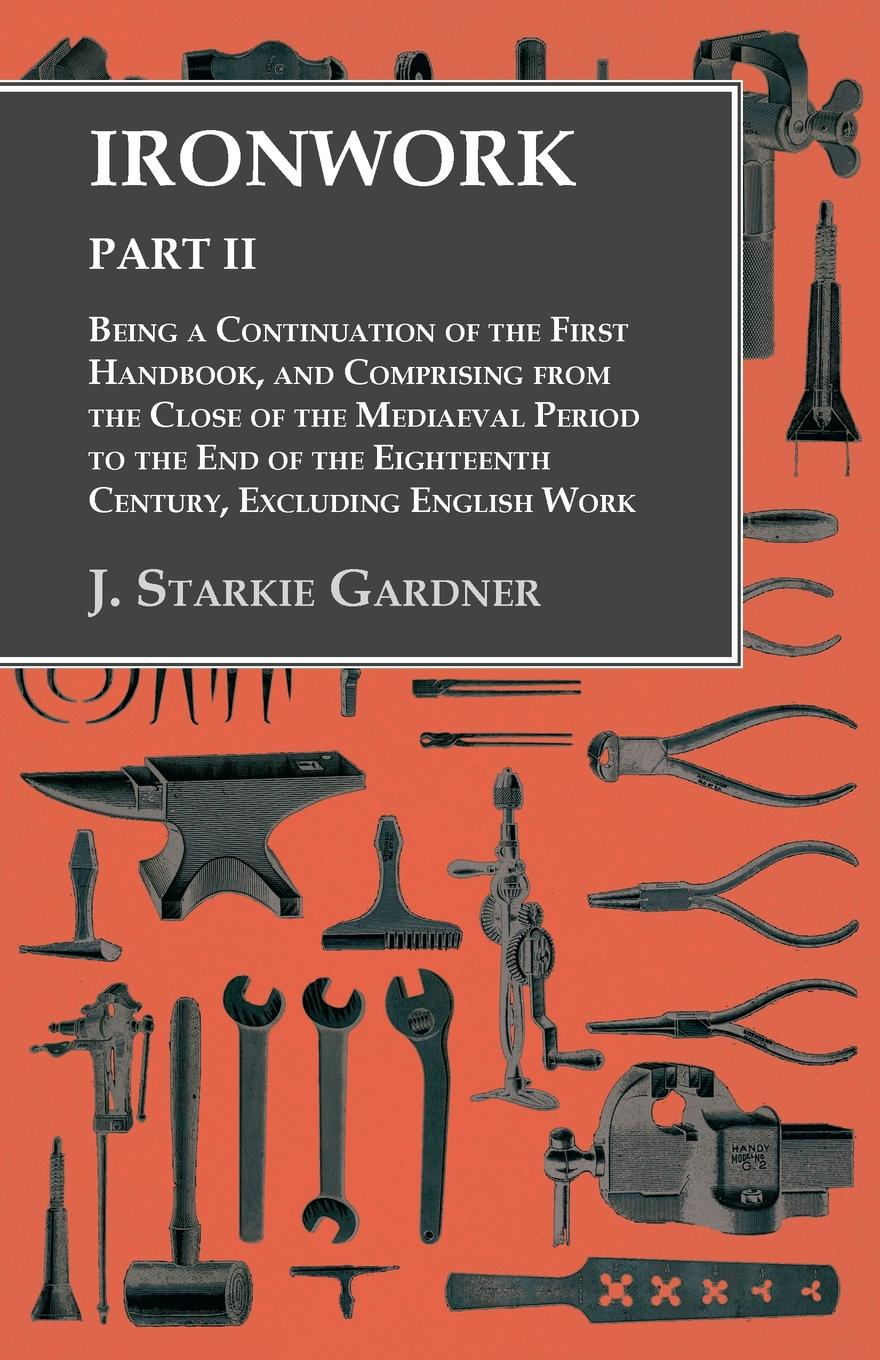 J. Starkie Gardner Ironwork - Part II - Being a Continuation of the First Handbook, and Comprising from the Close of the Mediaeval Period to the End of the Eighteenth Century, Excluding English Work charles richard tuttle the centennial northwest an illustrated history of the northwest being a full and complete civil political and military history of this great section of the united states from its earliest settlement to the present time