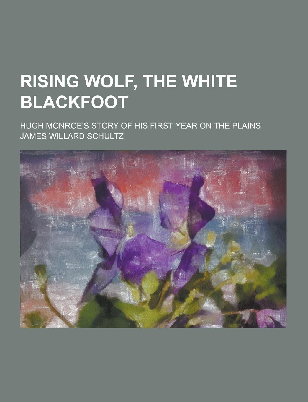 James Willard Schultz Rising Wolf, the White Blackfoot; Hugh Monroe.s Story of His First Year on the Plains dmitrii emets no way out at the entrance