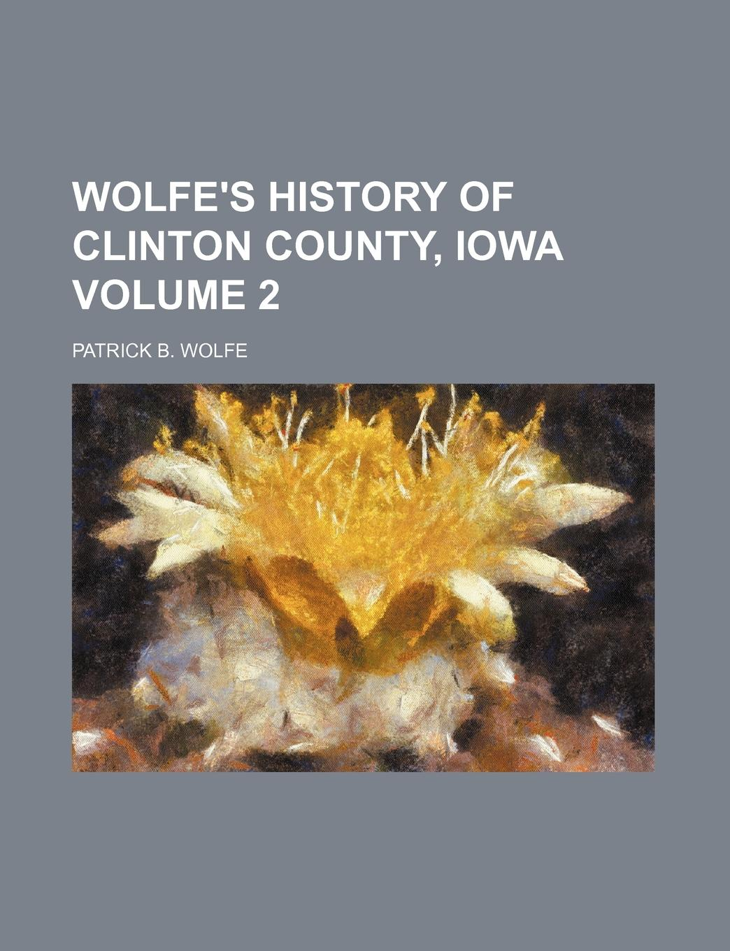 Patrick B. Wolfe Wolfe.s History of Clinton County, Iowa Volume 2