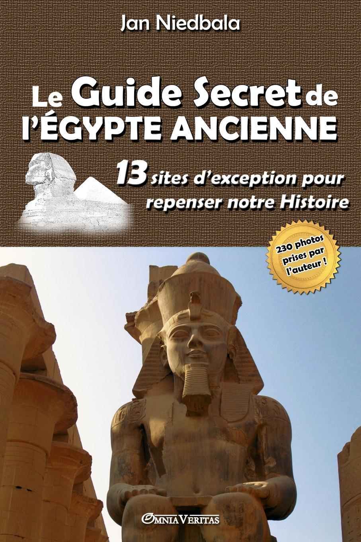 Jan Niedbala Le Guide Secret de l.Egypte Ancienne. 13 sites d.exception pour repenser notre histoire