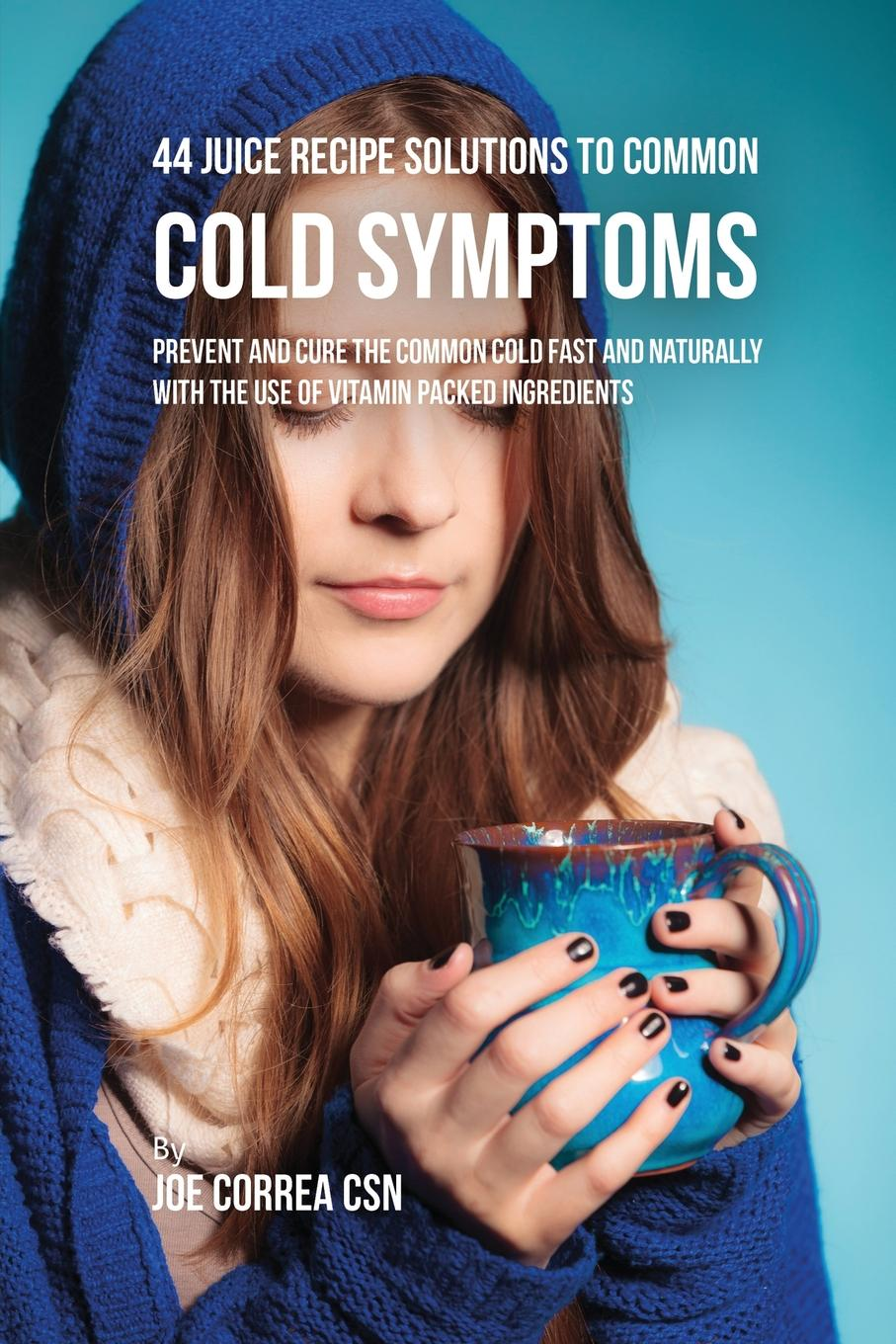 Joe Correa 44 Juice Recipe Solutions to Common Cold Symptoms. Prevent and Cure the Common Cold Fast and Naturally With the Use of Vitamin Packed Ingredients lauren sompayrac m how the immune system works