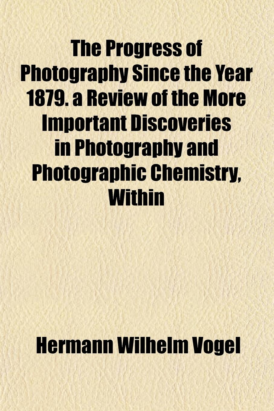 Hermann Wilhelm Vogel The Progress of Photography Since the Year 1879. a Review of the More Important Discoveries in Photography and Photographic Chemistry, Within free shipping kayipht cm400ha1 24h can directly buy or contact the seller