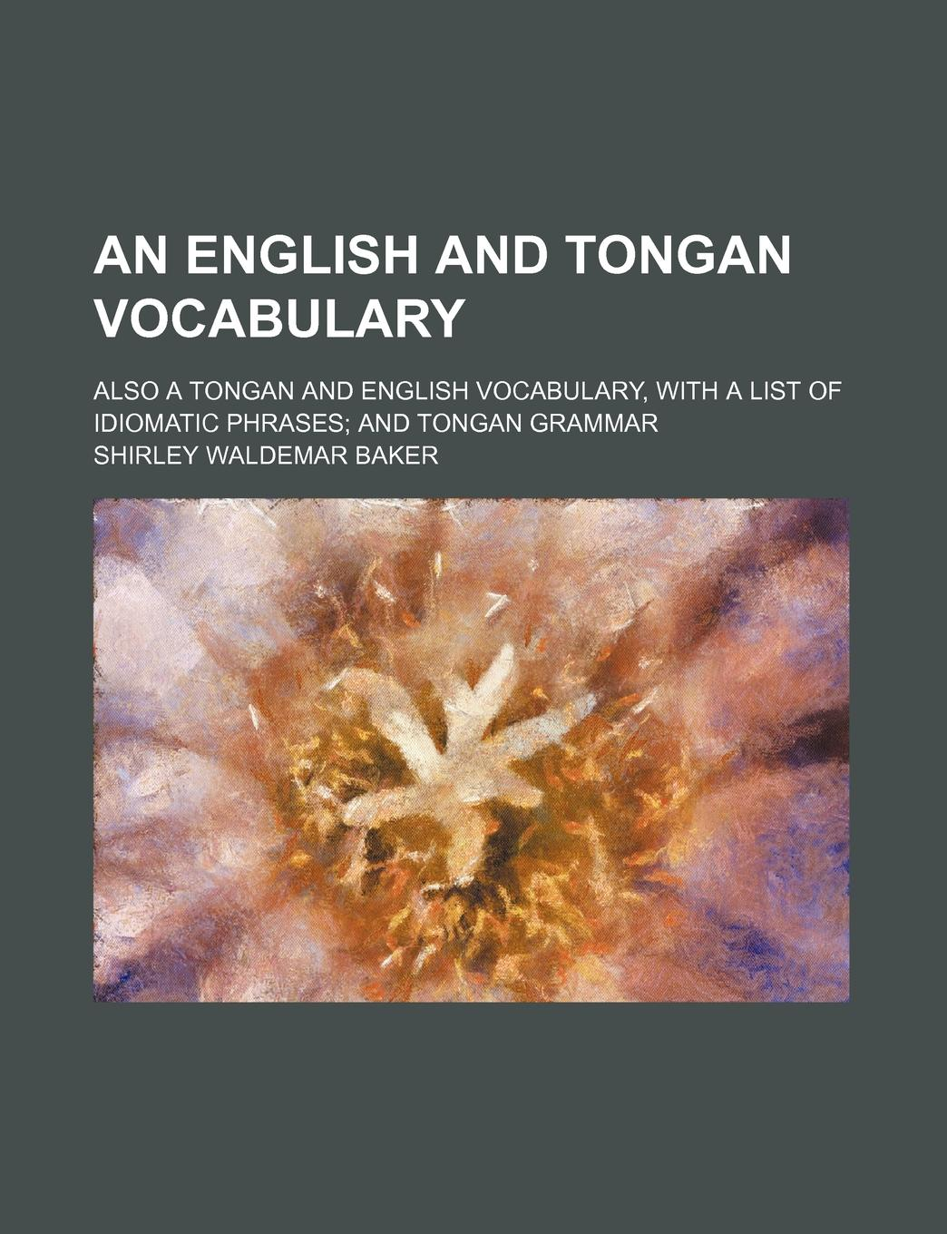 цена на Shirley Waldemar Baker An English and Tongan Vocabulary; Also a Tongan and English Vocabulary, with a List of Idiomatic Phrases; And Tongan Grammar