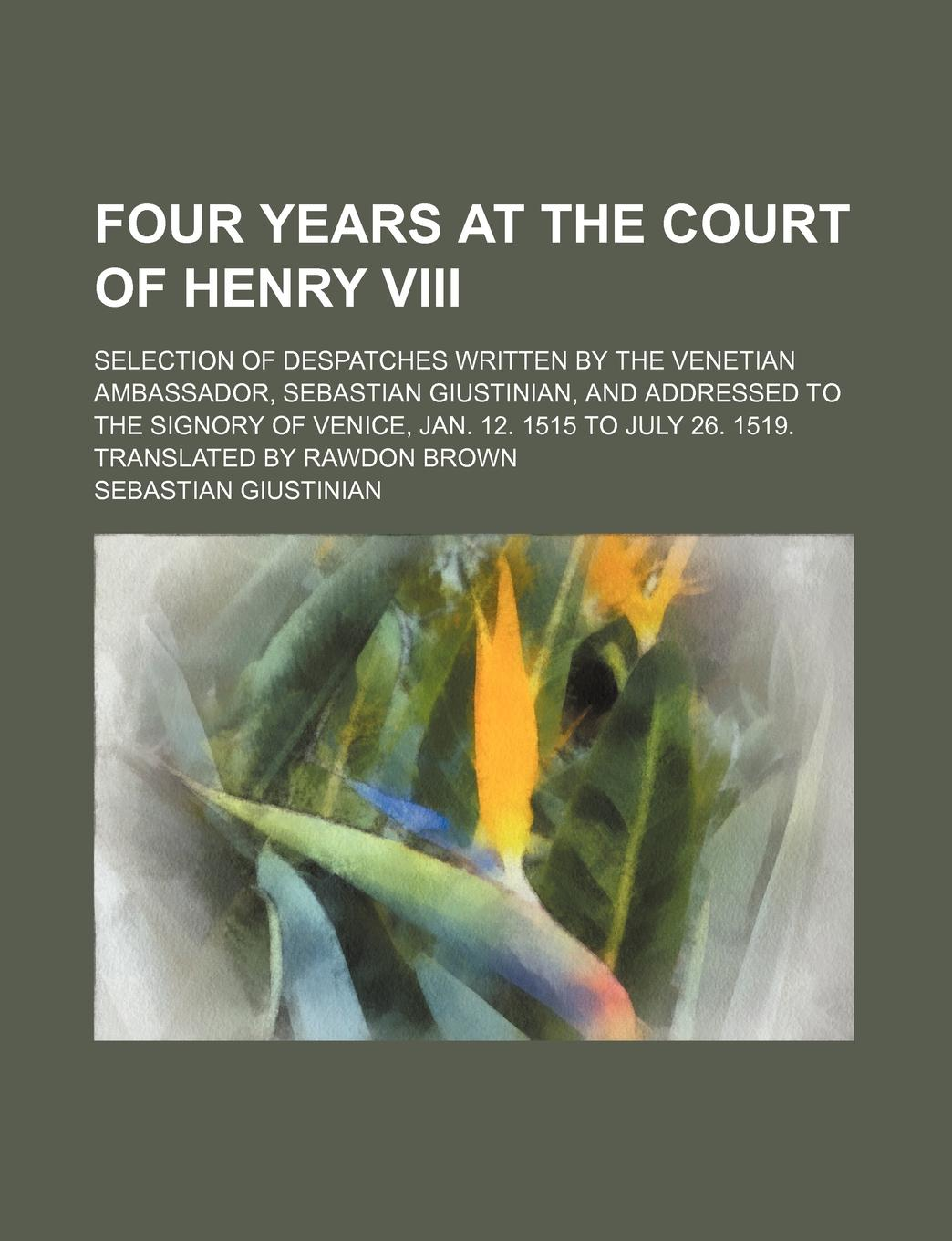 henry viii Sebastian Giustinian Four Years at the Court of Henry VIII; Selection of Despatches Written by the Venetian Ambassador, Sebastian Giustinian, and Addressed to the Signory
