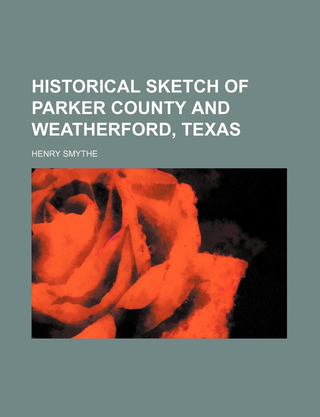 Henry Smythe Historical Sketch of Parker County and Weatherford, Texas samuel porter david elliott discourses and dialogues of the late rev samuel porter