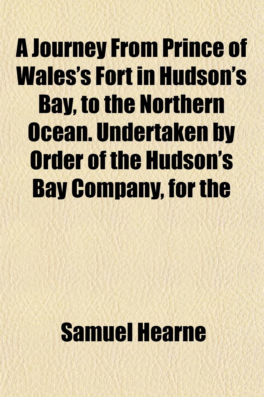 Samuel Hearne A Journey From Prince of Wales.s Fort in Hudson.s Bay, to the Northern Ocean. Undertaken by Order of the Hudson.s Bay Company, for the samuel johnson a journey to the western islands of scotland