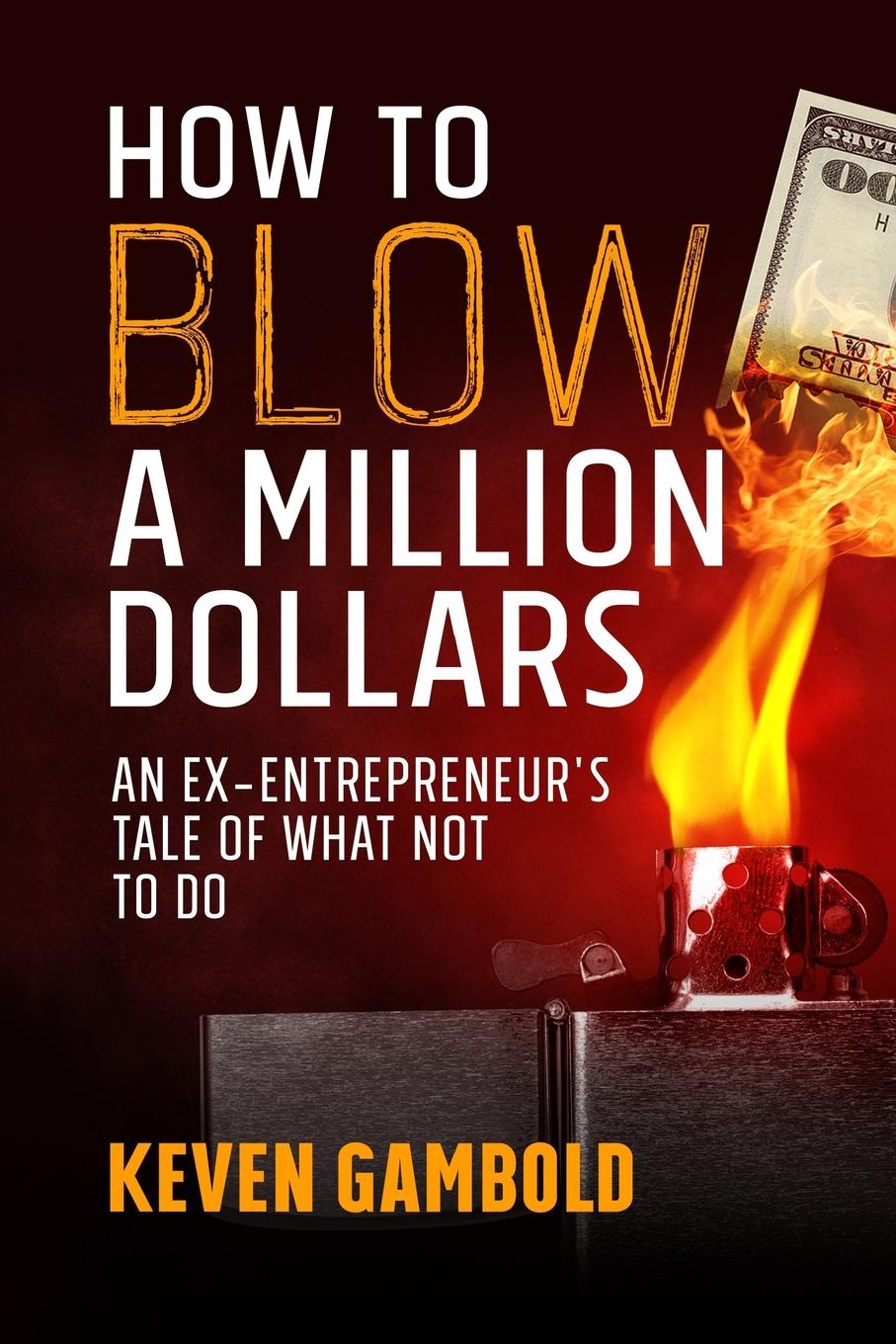 Keven Ashley Gambold How to Blow a Million Dollars. An Ex-Entrepreneur.s Tale of What Not to Do baldwin j tell me how long the train s been gone