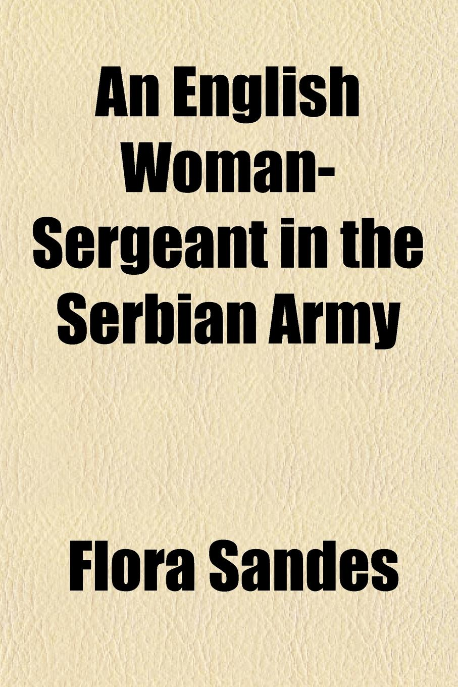 Flora Sandes An English Woman-Sergeant in the Serbian Army flora sandes an english woman sergeant in the serbian army