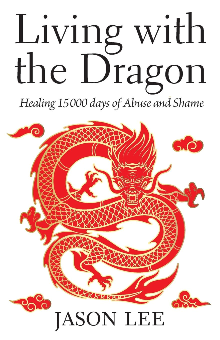 Jason Lee Living with the Dragon. Healing 15 000 days of Abuse and Shame