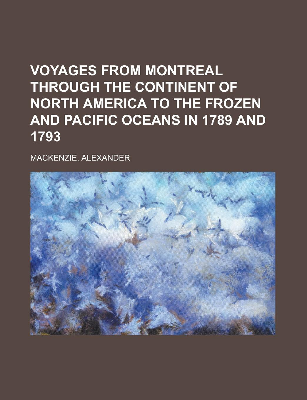 Alexander Mackenzie Voyages from Montreal Through the Continent of North America to the Frozen and Pacific Oceans in 1789 and 1793 alexander mackenzie voyages from montreal through the continent of north america to the frozen and pacific oceans in 1789 and 1793