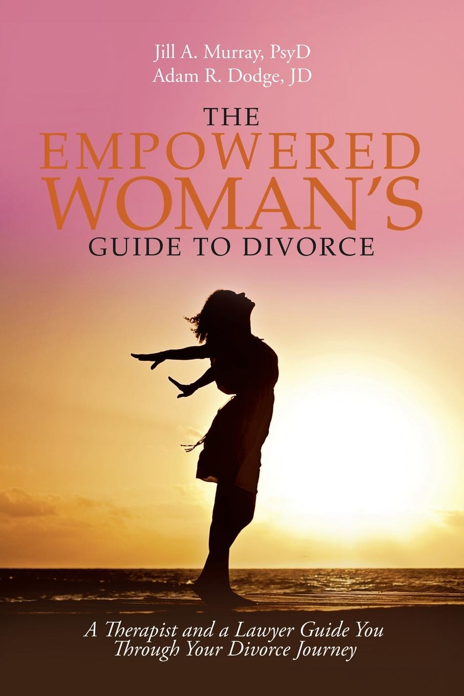 Jill Murray PsyD, Adam Dodge JD The Empowered Woman.s Guide to Divorce. A Therapist and a Lawyer Guide You Through Your Divorce Journey lois brenner robert stein getting your share a woman s guide to successful divorce strategies
