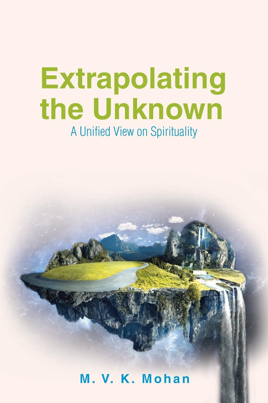 M. V. K. Mohan Extrapolating the Unknown. A Unified View on Spirituality a view to the unknown